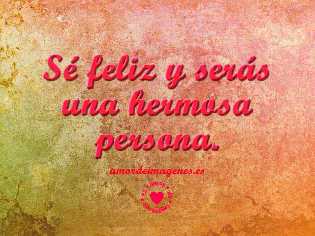 Sé feliz y serás una hermosa persona.