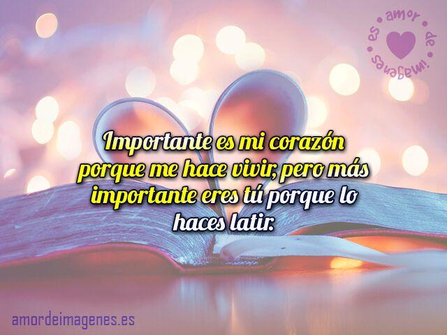 Importante es mi corazón porque me hace vivir, pero más importante eres tú porque lo haces latir.