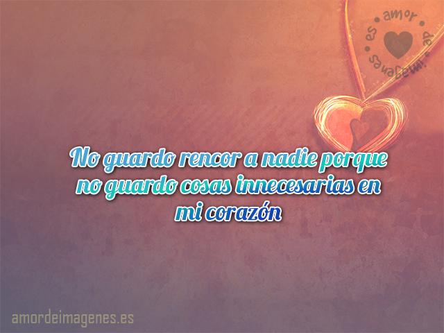 No guardo rencor a nadie porque no guardo cosas innecesarias en mi corazón