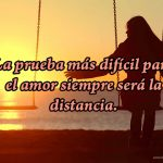 La prueba más difícil para el amor siempre será la distancia.