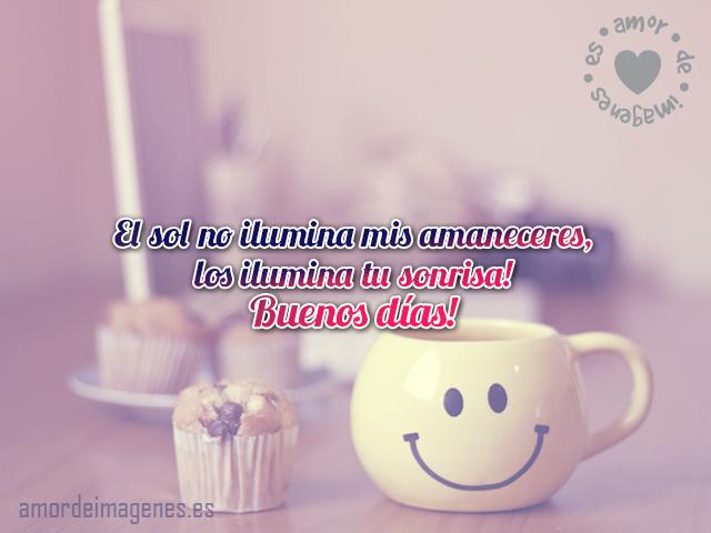 El sol no ilumina mis amaneceres, los ilumina tu sonrisa! Buenos días!