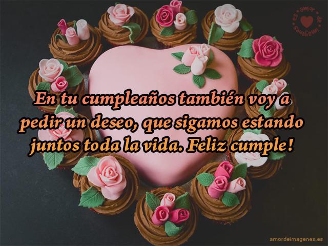 En tu cumpleaños también voy a pedir un deseo, que sigamos estando juntos toda la vida. Feliz cumple!