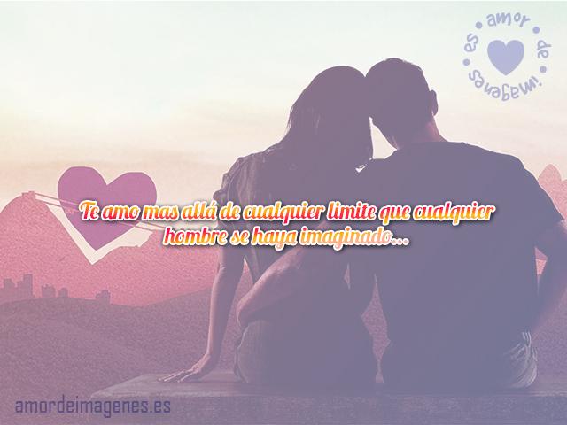 Te amo mas allá de cualquier limite que cualquier hombre se haya imaginado...