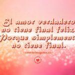 El amor verdadero no tiene final feliz, porque simplemente no tiene final.