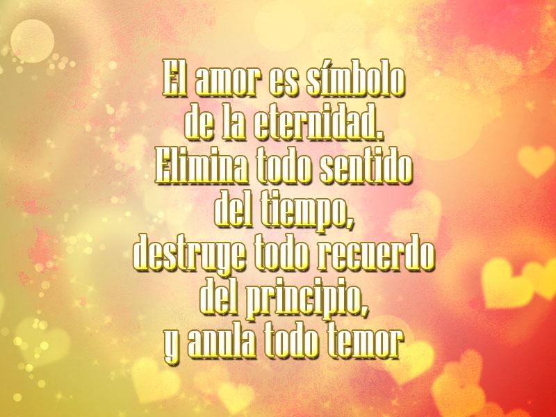 El amor es símbolo de la eternidad. Elimina todo sentido del tiempo, destruye todo recuerdo del principio, y anula todo temor.