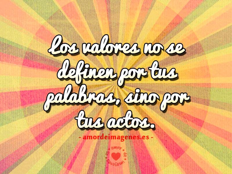 Los valores no se definen por tus palabras, sino por tus actos.