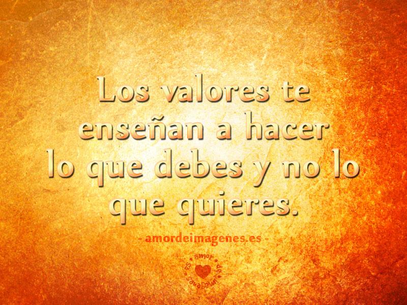 Los valores te enseñan a hacer lo que debes y no lo que quieres.