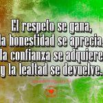 El respeto se gana, la honestidad se aprecia, la confianza se adquiere y la lealtad se devuelve.