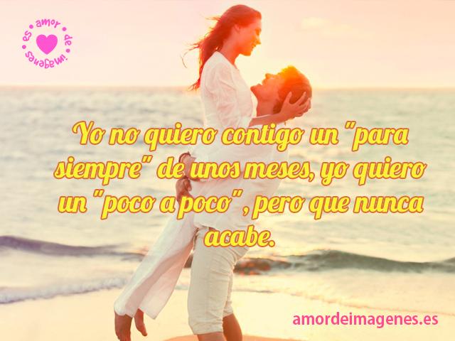 """Yo no quiero contigo un """"para siempre"""" de unos meses, yo quiero un """"poco a poco"""", pero que nunca acabe."""